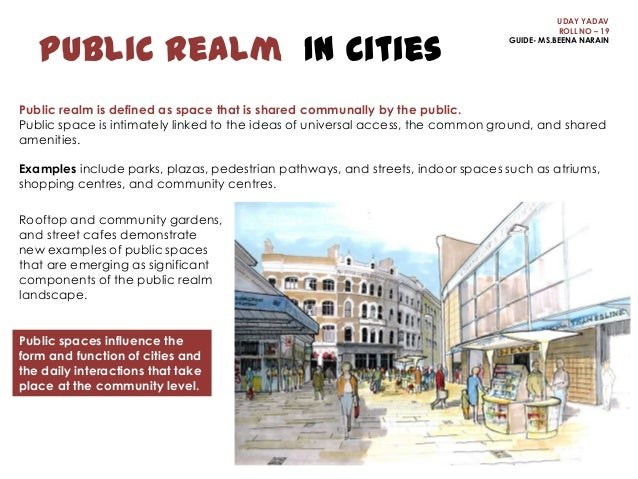 Public Realm In Cities  UDAY YADAV ROLL NO – 19 GUIDE- MS.BEENA NARAIN  Public realm is defined as space that is shared co...