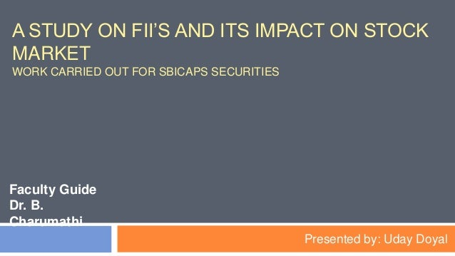 A STUDY ON FII'S AND ITS IMPACT ON STOCK MARKET WORK CARRIED OUT FOR SBICAPS SECURITIES Faculty Guide Dr. B. Charumathi Pr...