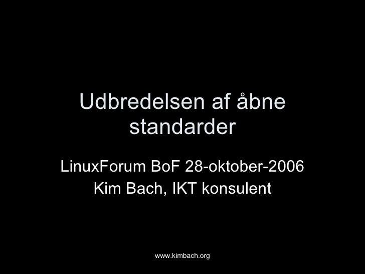 Udbredelsen af åbne standarder LinuxForum BoF 28-oktober-2006 Kim Bach, IKT konsulent