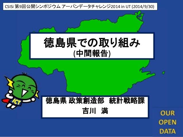 1 徳島県での取り組み (中間報告) CSISi 第9回公開シンポジウム アーバンデータチャレンジ2014 in UT (2014/9/30) 徳島県 政策創造部 統計戦略課 吉川 満