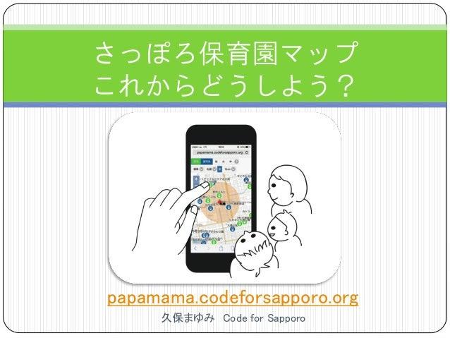 papamama.codeforsapporo.org 久保まゆみ Code for Sapporo さっぽろ保育園マップ これからどうしよう?