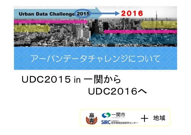 アーバンデータチャレンジについて UDC2015 in一関から UDC2016へ 2016 + 地域