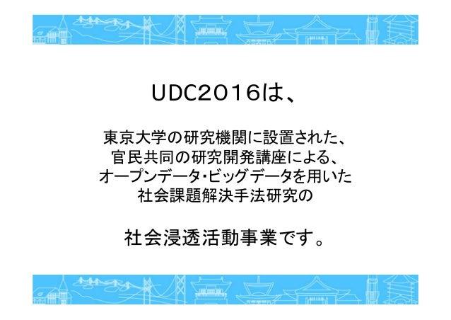 UDC2016は、 東京大学の研究機関に設置された、 官民共同の研究開発講座による、 オープンデータ・ビッグデータを用いた 社会課題解決手法研究の 社会浸透活動事業です。
