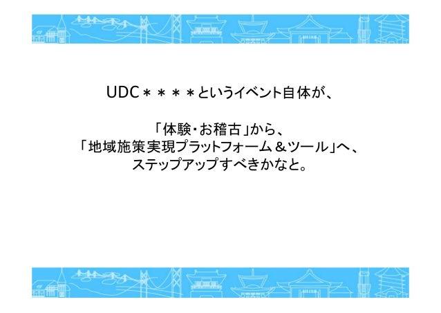 UDC****というイベント自体が、 「体験・お稽古」から、 「地域施策実現プラットフォーム&ツール」へ、 ステップアップすべきかなと。