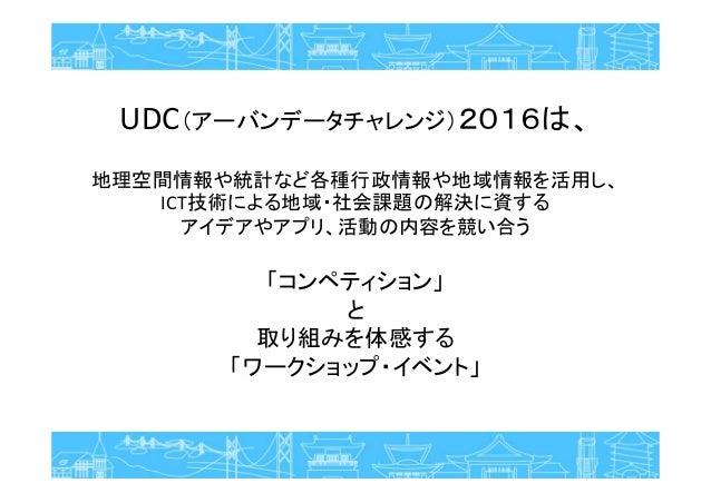 UDC(アーバンデータチャレンジ)2016は、 地理空間情報や統計など各種行政情報や地域情報を活用し、 ICT技術による地域・社会課題の解決に資する アイデアやアプリ、活動の内容を競い合う 「コンペティション」 と 取り組みを体感する 「ワーク...