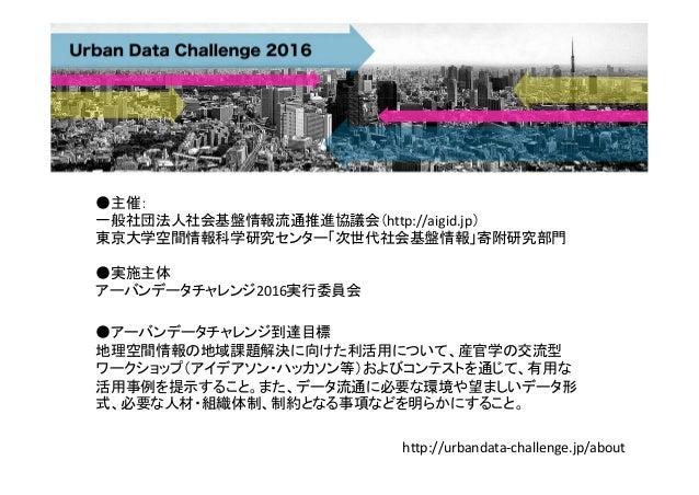 http://urbandata‐challenge.jp/about ●主催: 一般社団法人社会基盤情報流通推進協議会(http://aigid.jp) 東京大学空間情報科学研究センター「次世代社会基盤情報」寄附研究部門 ●アーバンデータチャ...