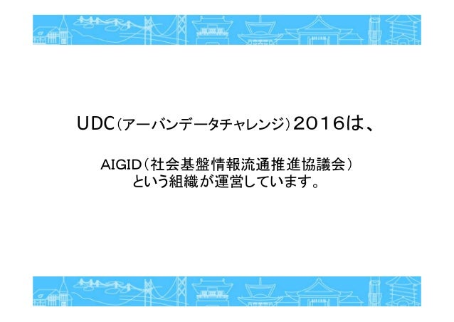 UDC(アーバンデータチャレンジ)2016は、 AIGID(社会基盤情報流通推進協議会) という組織が運営しています。