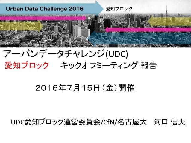 愛知ブロック キックオフミーティング 報告 2016年7月15日(金)開催 UDC愛知ブロック運営委員会/CfN/名古屋大 河口 信夫 アーバンデータチャレンジ(UDC)