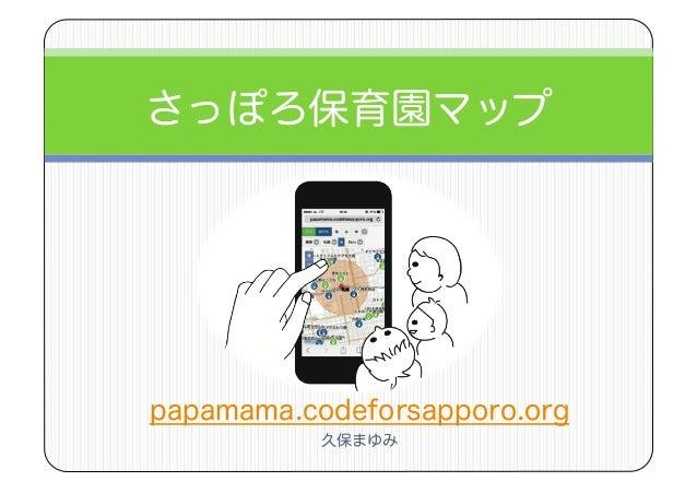 さっぽろ保育園マップ papamama.codeforsapporo.org 久保まゆみ