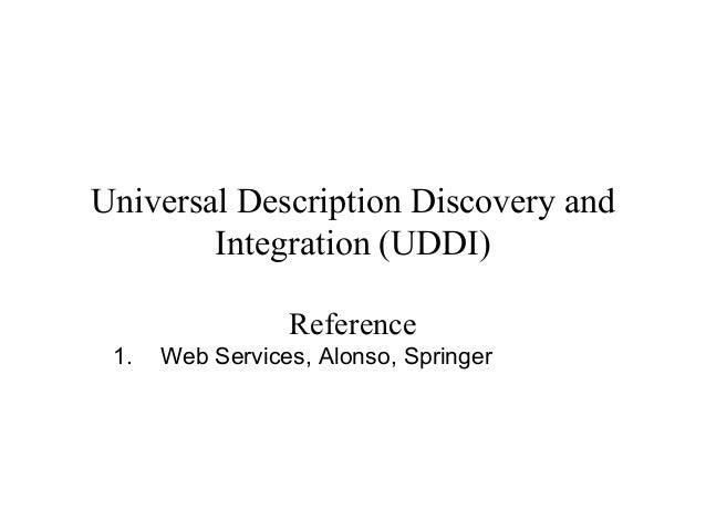 Universal Description Discovery and Integration (UDDI) Reference 1. Web Services, Alonso, Springer