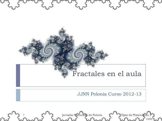 Fractales en el aula               JJNN Polonia Curso 2012-131   Jornadas Nacionales de Polonia   Dpto de Matemáticas 3º  ...