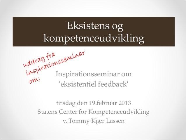 Eksistens og kompetenceudvikling      Inspirationsseminar om       eksistentiel feedback       tirsdag den 19.februar 2013...