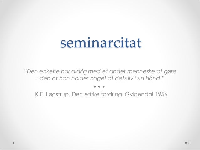 """seminarcitat""""Den enkelte har aldrig med et andet menneske at gøre    uden at han holder noget af dets liv i sin hånd.""""   K..."""