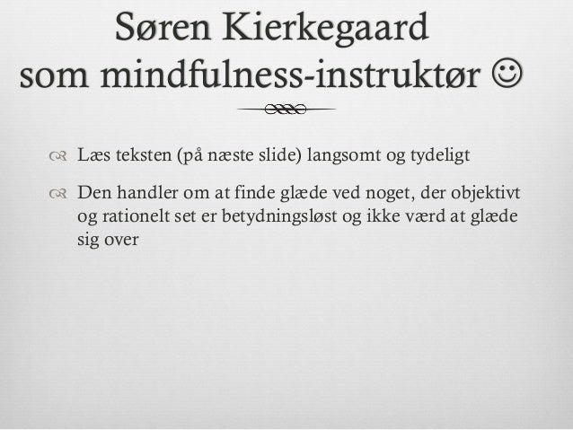 Søren Kierkegaard som mindfulness-instruktør J ™ Læs teksten (på næste slide) langsomt og tydeligt ™ Den handler om a...