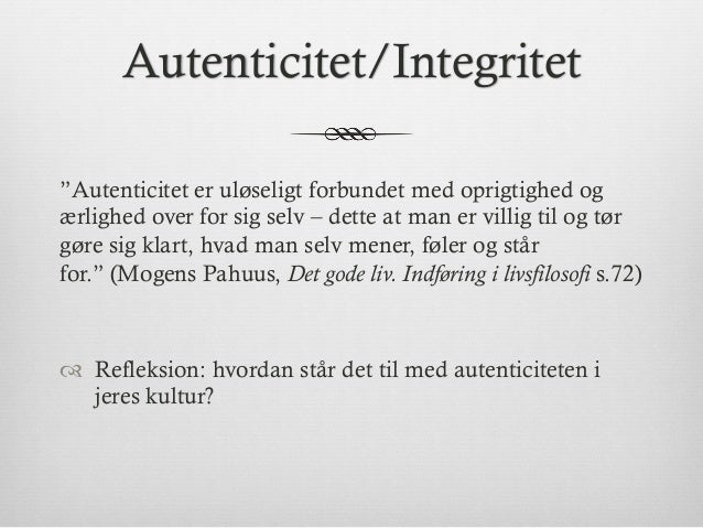 """Autenticitet/Integritet """"Autenticitet er uløseligt forbundet med oprigtighed og ærlighed over for sig selv – dette at man ..."""