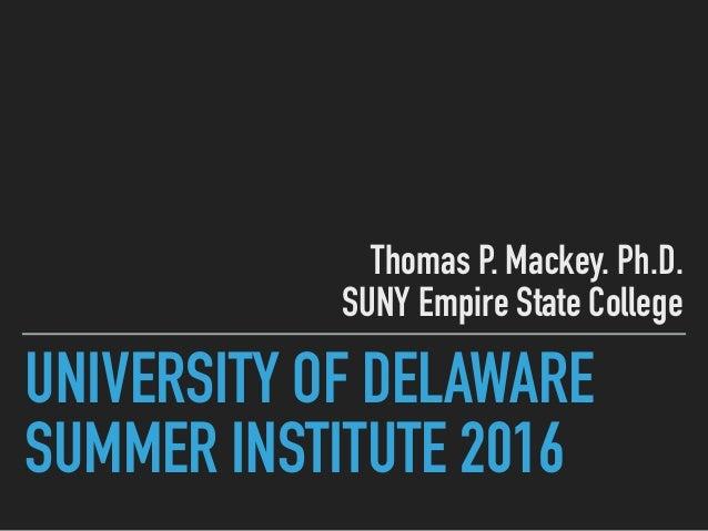 UNIVERSITY OF DELAWARE SUMMER INSTITUTE 2016 Thomas P. Mackey. Ph.D. SUNY Empire State College