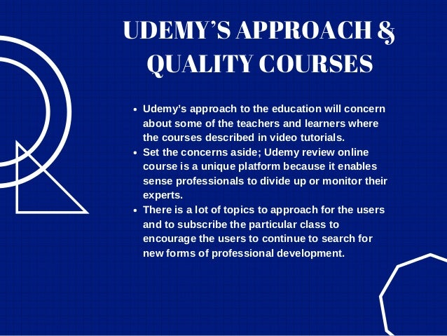 UDEMY'S APPROACH & QUALITY COURSES Udemy's approach to the education will concern about some of the teachers and learners ...