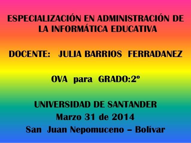 USO DE LAS TICESPECIALIZACIÓN EN ADMINISTRACIÓN DE LA INFORMÁTICA EDUCATIVA DOCENTE: JULIA BARRIOS FERRADANEZ OVA para GRA...
