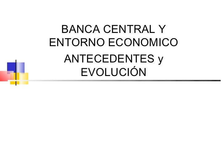 BANCA CENTRAL YENTORNO ECONOMICO  ANTECEDENTES y     EVOLUCIÓN