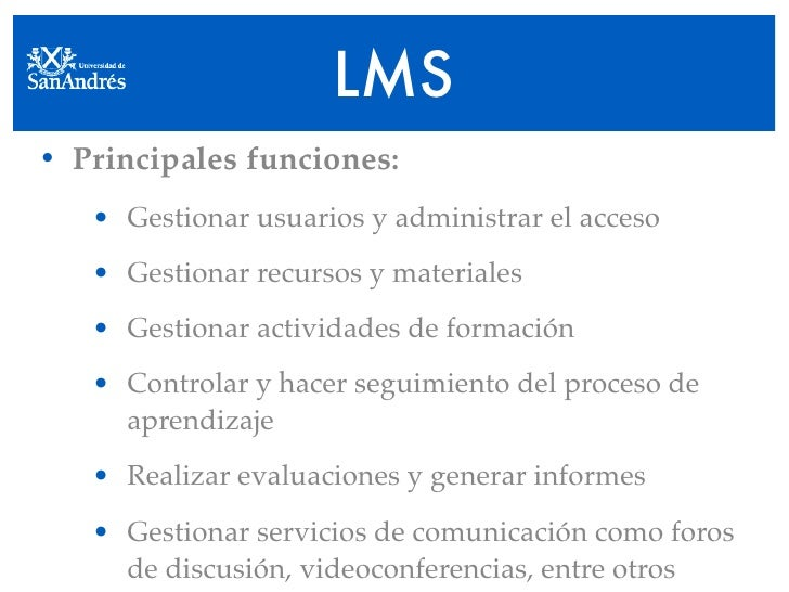 LMS • Principales funciones:    • Gestionar usuarios y administrar el acceso    • Gestionar recursos y materiales    • Ges...