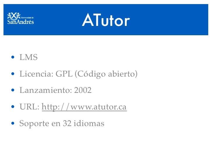 ATutor  • LMS • Licencia: GPL (Código abierto) • Lanzamiento: 2002 • URL: http://www.atutor.ca • Soporte en 32 idiomas