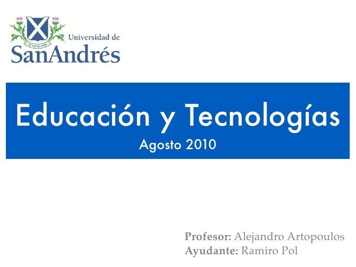 Educación y Tecnologías         Agosto 2010                   Profesor: Alejandro Artopoulos               Ayudante: Ramir...