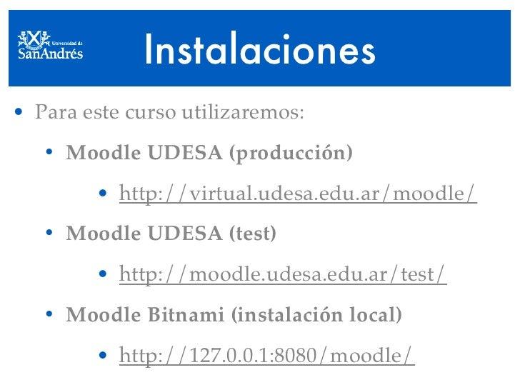 Instalaciones • Para este curso utilizaremos:    • Moodle UDESA (producción)         • http://virtual.udesa.edu.ar/moodle/...