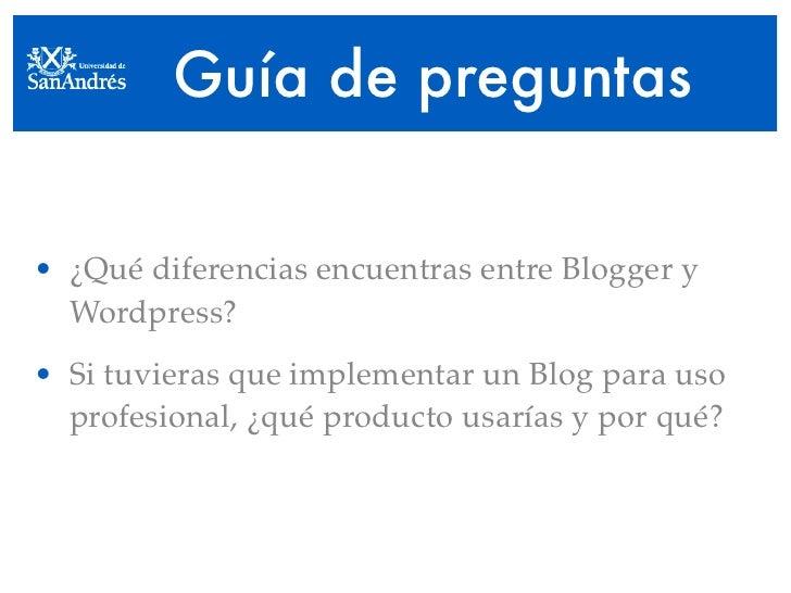 Guía de preguntas  • ¿Qué diferencias encuentras entre Blogger y   Wordpress? • Si tuvieras que implementar un Blog para u...