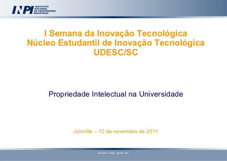 I Semana da Inovação Tecnológica Núcleo Estudantil de Inovação Tecnológica UDESC/SC Propriedade Intelectual na Universidad...