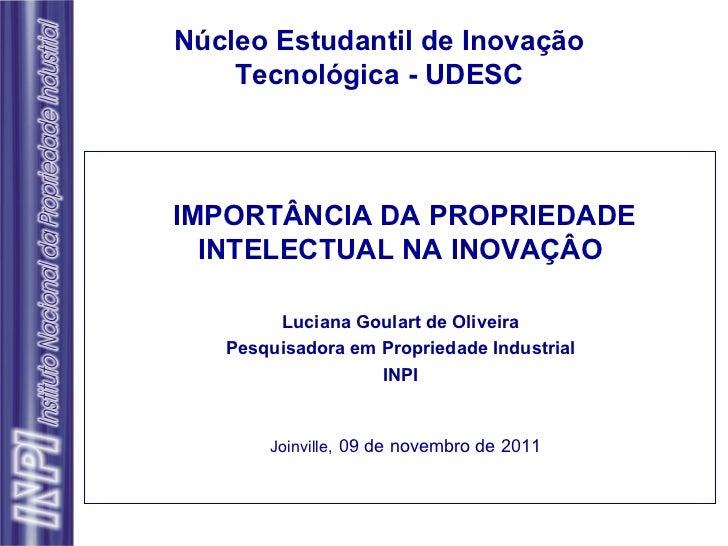 IMPORTÂNCIA DA PROPRIEDADE INTELECTUAL NA INOVAÇÂO Luciana Goulart de Oliveira Pesquisadora em Propriedade Industrial INPI...