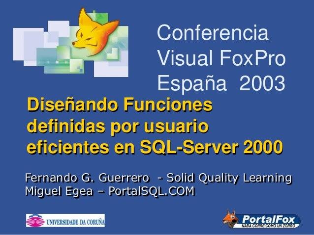 Conferencia Visual FoxPro España 2003 Diseñando Funciones definidas por usuario eficientes en SQL-Server 2000 Fernando G. ...