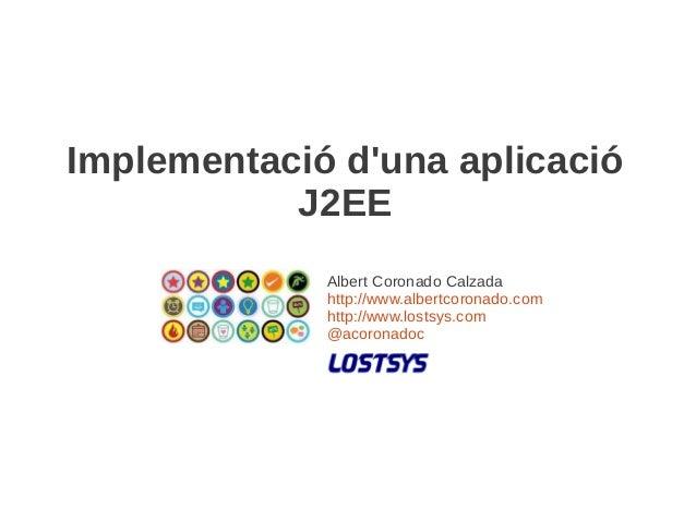 Implementació duna aplicació           J2EE             Albert Coronado Calzada             http://www.albertcoronado.com ...