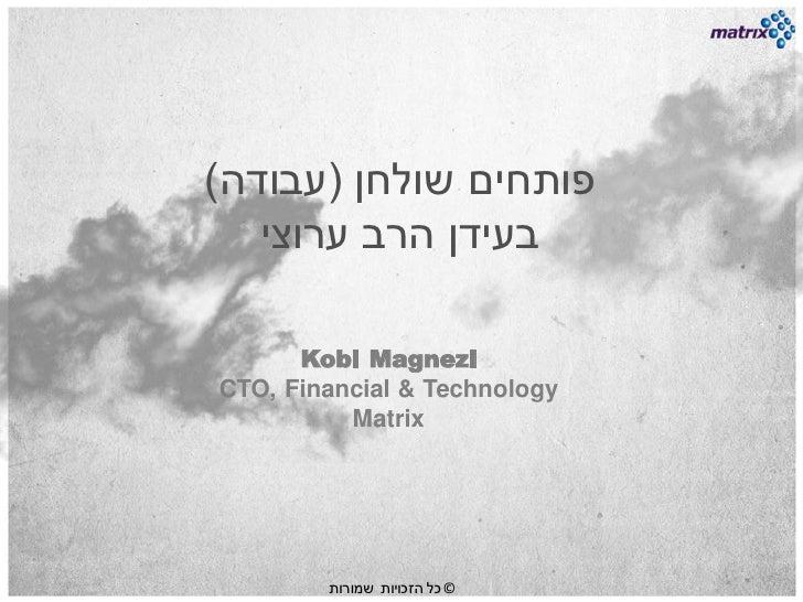 פותחים שולחן (עבודה)   בעידן הרב ערוצי      Kobi MagneziCTO, Financial & Technology          Matrix       ...