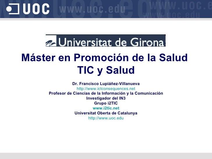Máster en Promoción de la Salud  TIC y Salud Dr. Francisco Lupiáñez-Villanueva http://www.ictconsequences.net Profesor de ...