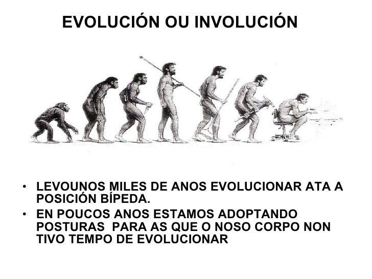 EVOLUCIÓN   OU INVOLUCIÓN <ul><li>LEVOUNOS MILES DE ANOS EVOLUCIONAR ATA A POSICIÓN BÍPEDA. </li></ul><ul><li>EN POUCOS AN...