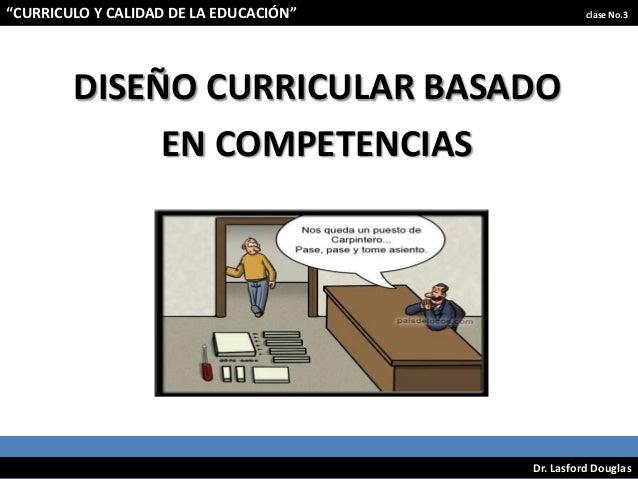 """""""CURRICULO Y CALIDAD DE LA EDUCACIÓN""""  clase No.3  DISEÑO CURRICULAR BASADO EN COMPETENCIAS  Dr. Lasford Douglas"""