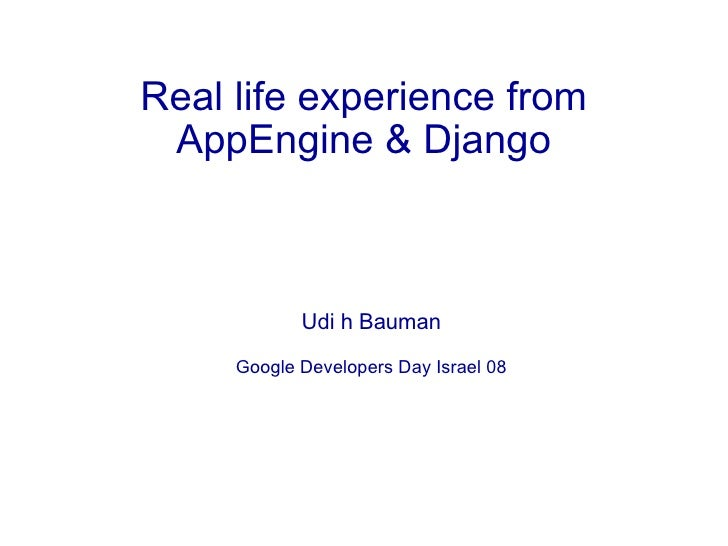 Real life experience from  AppEngine & Django                Udi h Bauman       Google Developers Day Israel 08