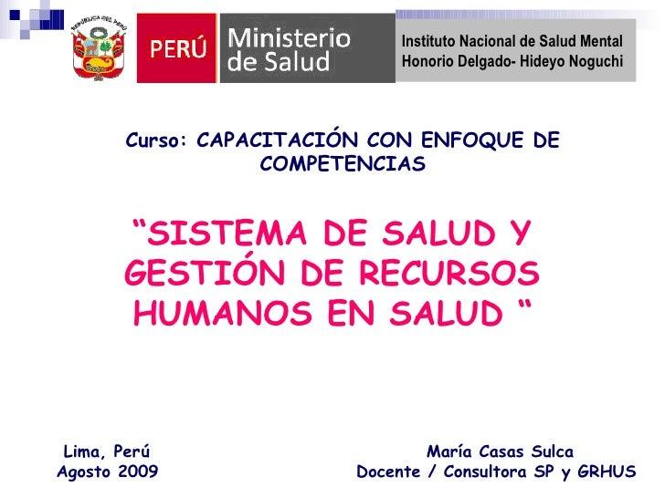 """"""" SISTEMA DE SALUD Y GESTIÓN DE RECURSOS HUMANOS EN SALUD """" Lima, Perú  Agosto 2009   María Casas Sulca Docente / Consulto..."""