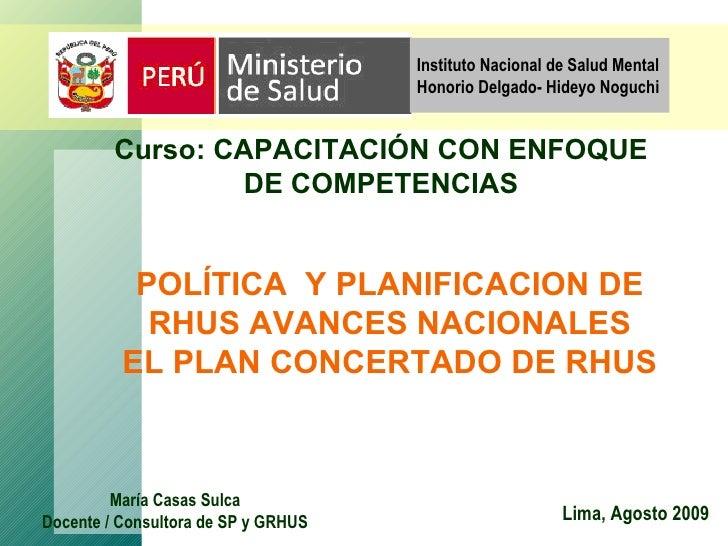 POLÍTICA  Y PLANIFICACION DE RHUS AVANCES NACIONALES EL PLAN CONCERTADO DE RHUS Lima, Agosto 2009 María Casas Sulca Docent...
