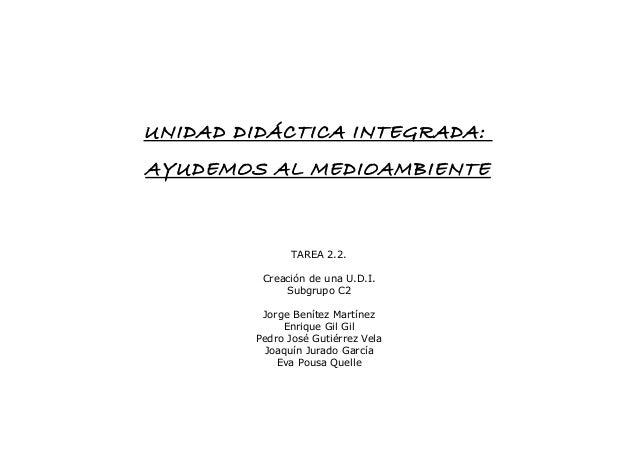 UNIDAD DIDÁCTICA INTEGRADA: AYUDEMOS AL MEDIOAMBIENTE TAREA 2.2. Creación de una U.D.I. Subgrupo C2 Jorge Benítez Martínez...