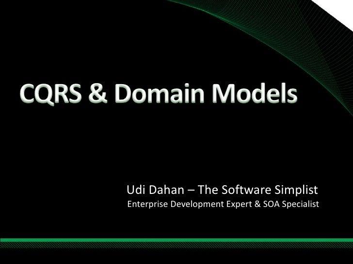 CQRS & Domain Models<br />Udi Dahan – The Software Simplist<br />Enterprise Development Expert & SOA Specialist<br />