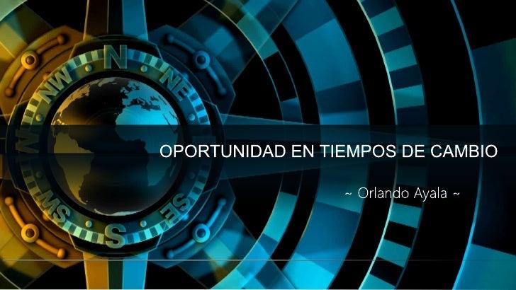 OPORTUNIDAD EN TIEMPOS DE CAMBIO<br />~ Orlando Ayala ~<br />