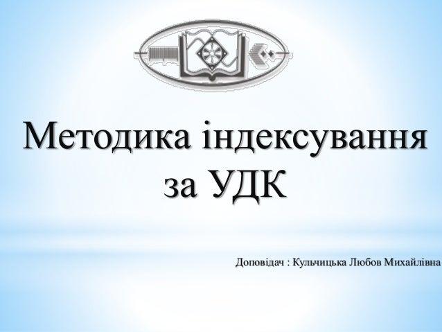 Методика індексування за УДК Доповідач : Кульчицька Любов Михайлівна