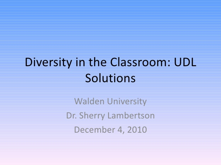 Diversity in the Classroom: UDL Solutions Walden University Dr. Sherry Lambertson December 4, 2010