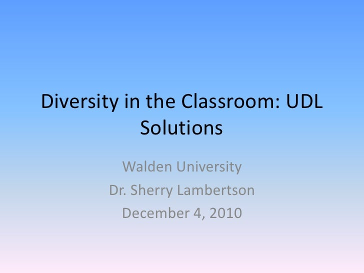 Diversity in the Classroom: UDL            Solutions         Walden University       Dr. Sherry Lambertson         Decembe...