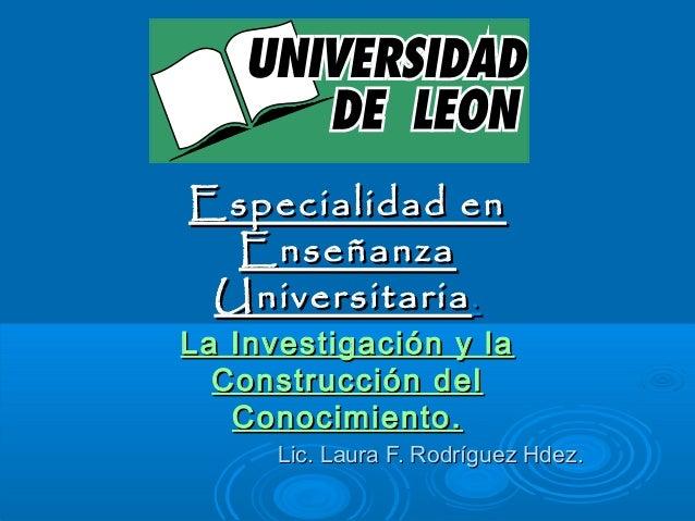 Especialidad enEspecialidad en EnseñanzaEnseñanza UniversitariaUniversitaria.. La Investigación y laLa Investigación y la ...