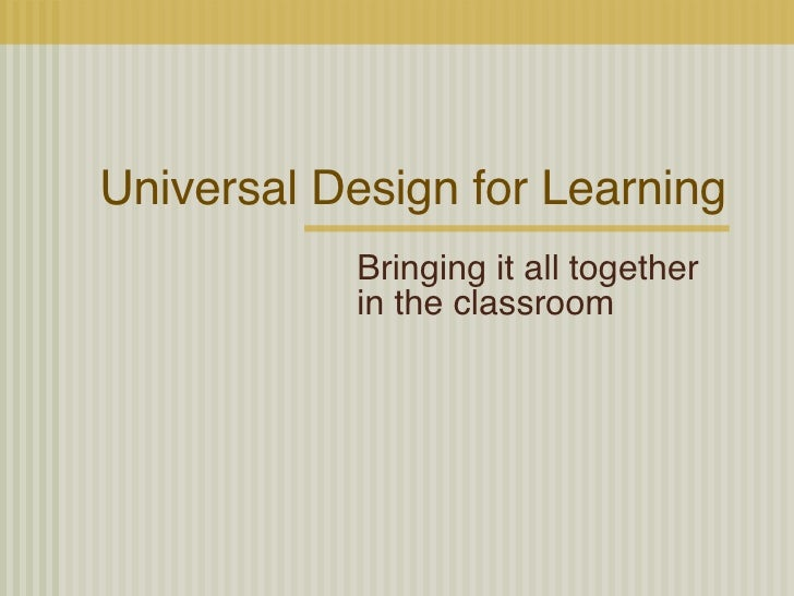 Universal Design for Learning Bringing it all together in the classroom