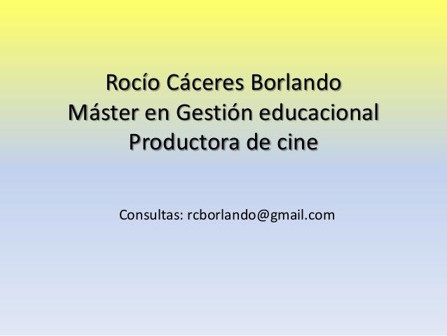Rocío Cáceres Borlando Máster en Gestión educacional Productora de cine Consultas: rcborlando@gmail.com