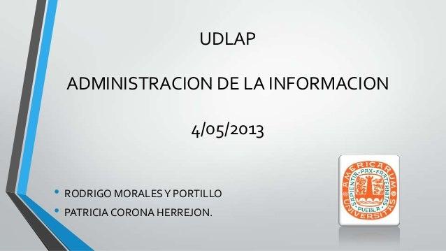 UDLAP  ADMINISTRACION DE LA INFORMACION                      4/05/2013• RODRIGO MORALES Y PORTILLO• PATRICIA CORONA HERREJ...