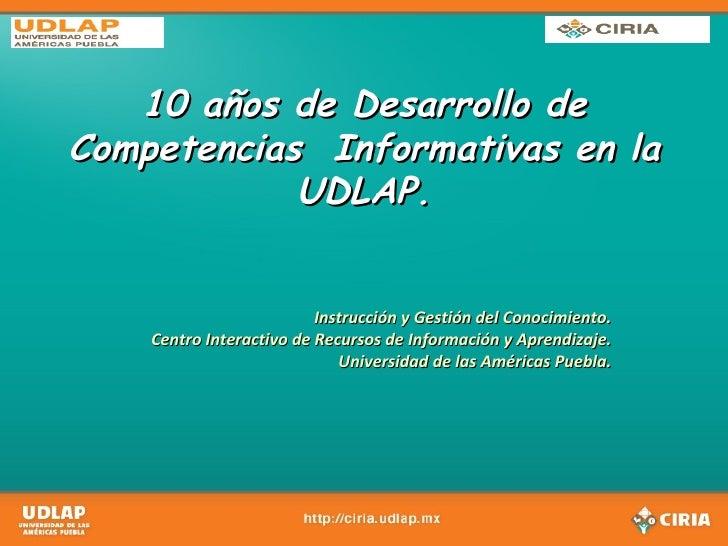 10 años de Desarrollo de Competencias  Informativas en la UDLAP. Instrucción y Gestión del Conocimiento. Centro Interactiv...